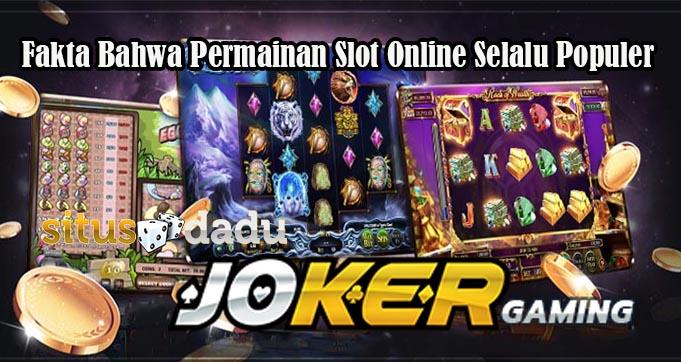 Fakta Bahwa Permainan Slot Online Selalu Populer